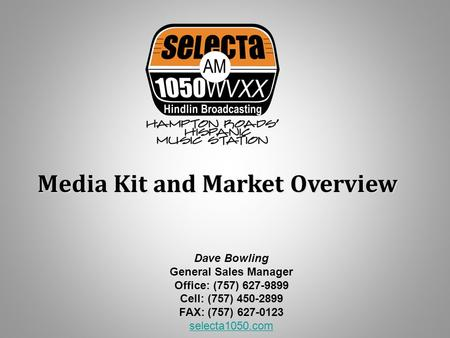 Media Kit and Market Overview Dave Bowling General Sales Manager Office: (757) 627-9899 Cell: (757) 450-2899 FAX: (757) 627-0123 selecta1050.com selecta1050.com.