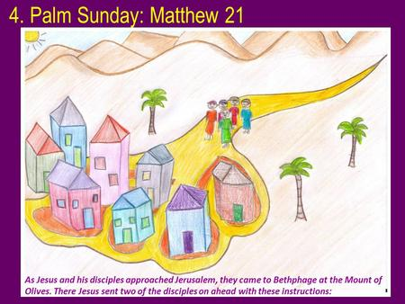 4. Palm Sunday: Matthew 21 As Jesus and his disciples approached Jerusalem, they came to Bethphage at the Mount of Olives. There Jesus sent two of the.