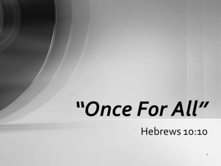 "1 Hebrews 10:10 ""Once For All"". 2 Hebrews 10:10 ""By which will we have been sanctified through the offering of the body of Jesus Christ once for all."""