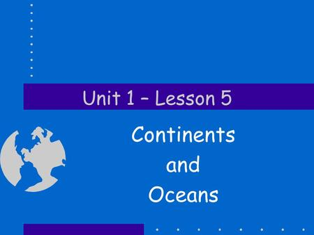 Unit 1 – Lesson 5 Continents and Oceans. Globe is a model of the Earth.