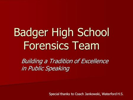 Badger High School Forensics Team Building a Tradition of Excellence in Public Speaking Special thanks to Coach Jankowski, Waterford H.S.