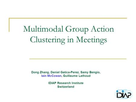 1 Multimodal Group Action Clustering in Meetings Dong Zhang, Daniel Gatica-Perez, Samy Bengio, Iain McCowan, Guillaume Lathoud IDIAP Research Institute.
