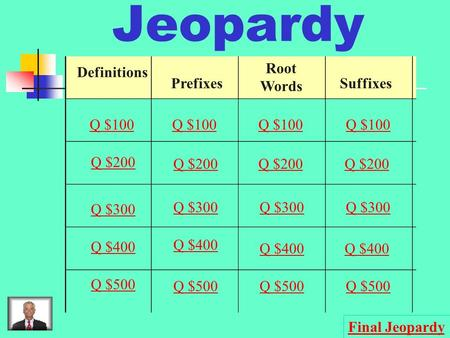 Jeopardy Definitions Prefixes Root Words Suffixes Q $100 Q $200 Q $300 Q $400 Q $500 Q $100 Q $200 Q $300 Q $400 Q $500 Final Jeopardy.