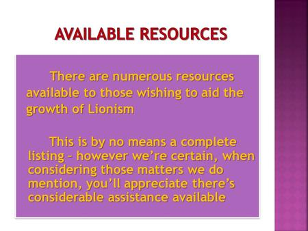 There are numerous resources There are numerous resources available to those wishing to aid the available to those wishing to aid the growth of Lionism.