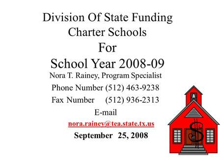 Division Of State Funding Charter Schools For School Year 2008-09 Nora T. Rainey, Program Specialist Phone Number (512) 463-9238 Fax Number (512) 936-2313.