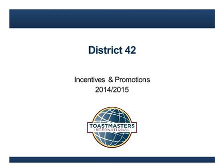 District 42 Incentives & Promotions 2014/2015. www.toastmasters.org What's New in 2014/2015?