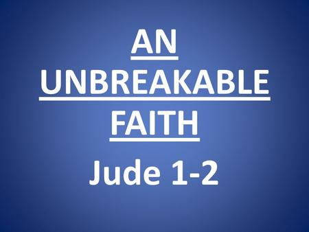 AN UNBREAKABLE FAITH Jude 1-2. 1)Real faith has a real relationship to Jesus Christ.