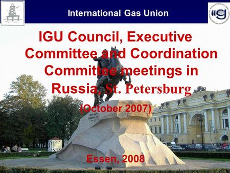1 International Gas Union IGU Council, Executive Committee and Coordination Committee meetings in Russia, St. Petersburg (October 2007) Essen, 2008.