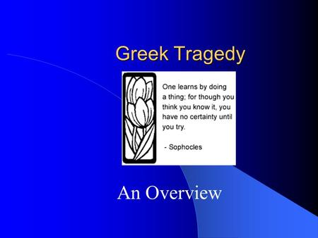 "Greek Tragedy An Overview. Early History First ""tragedies"" were myths Danced and Sung by a ""chorus"" at festivals In honor of Dionysius Chorus were made."