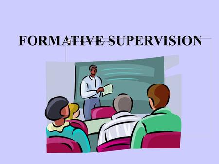 FORMATIVE SUPERVISION. At the end of this class participants will have a better understanding of the processes of formative supervision and will improve.