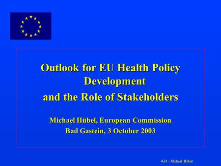 G/1 - Michael Hübel Outlook for EU Health Policy Development and the Role of Stakeholders Michael Hübel, European Commission Bad Gastein, 3 October 2003.