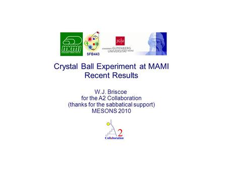 Crystal Ball Experiment at MAMI Recent Results W.J. Briscoe for the A2 Collaboration (thanks for the sabbatical support) MESONS 2010 SFB443.