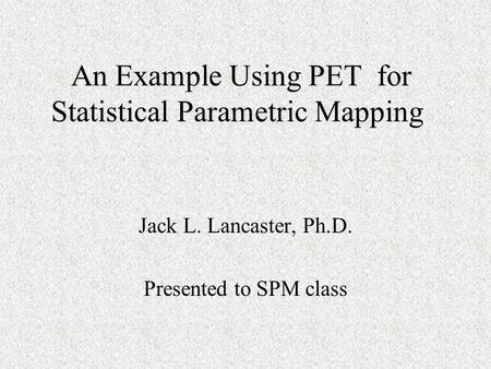 An Example Using PET for Statistical Parametric Mapping An Example Using PET for Statistical Parametric Mapping Jack L. Lancaster, Ph.D. Presented to SPM.