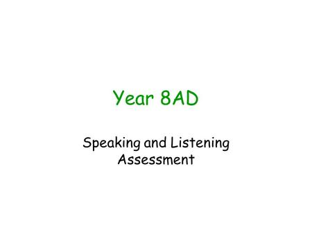 Year 8AD Speaking and Listening Assessment. Learning Objectives We will: Develop our ability to assess each others work using a success criteria Become.