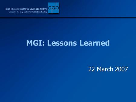 Funded by the Corporation for Public Broadcasting Public Television Major Giving Initiative MGI: Lessons Learned 22 March 2007.