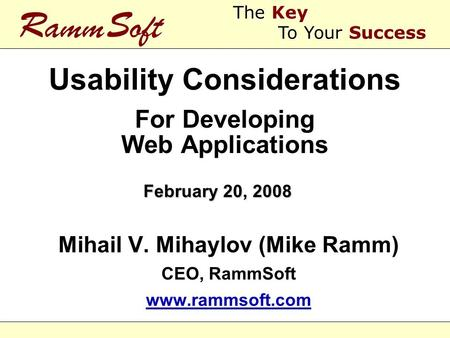Usability Considerations For Developing Web Applications Mihail V. Mihaylov (Mike Ramm) CEO, RammSoft www.rammsoft.com Mihail V. Mihaylov (Mike Ramm) CEO,