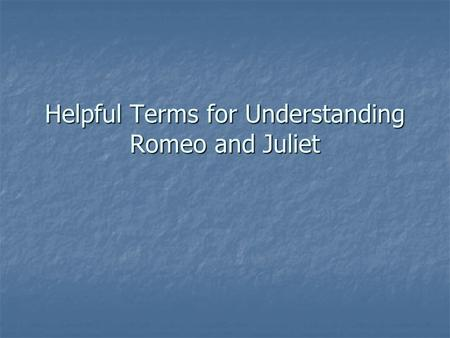 Helpful Terms for Understanding Romeo and Juliet.