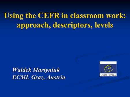 Using the CEFR in classroom work: approach, descriptors, levels Waldek Martyniuk ECML Graz, Austria.