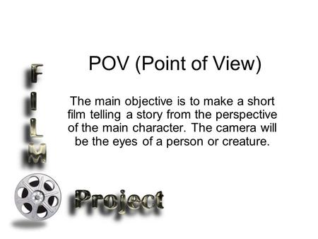 POV (Point of View) The main objective is to make a short film telling a story from the perspective of the main character. The camera will be the eyes.