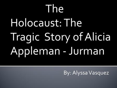 The Holocaust: The Tragic Story of Alicia Appleman - Jurman By: Alyssa Vasquez.