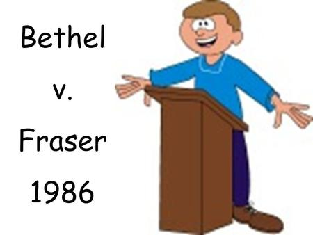 Bethel v. Fraser 1986. Matthew Fraser, a high school student in Bethel, Washington, delivered a speech nominating a fellow student for a student elective.