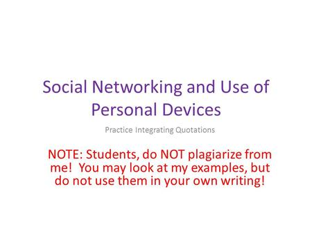Social Networking and Use of Personal Devices Practice Integrating Quotations NOTE: Students, do NOT plagiarize from me! You may look at my examples, but.