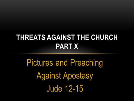Pictures and Preaching Against Apostasy Jude 12-15 THREATS AGAINST THE CHURCH PART X.