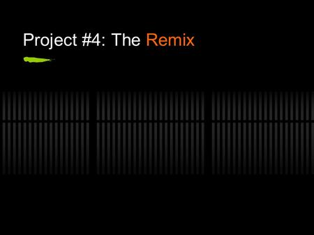 Project #4: The Remix. When is the project due? Monday, April 25.
