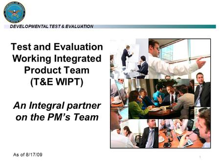 DEVELOPMENTAL TEST & EVALUATION 11 Test and Evaluation Working Integrated Product Team (T&E WIPT) An Integral partner on the PM's Team As of 8/17/09.