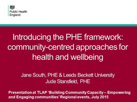 Introducing the PHE framework: community-centred approaches for health and wellbeing Jane South, PHE & Leeds Beckett University Jude Stansfield, PHE Presentation.