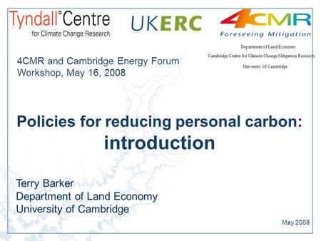 Cambridge Centre for Climate Change Mitigation Research University of Cambridge Department of Land Economy Policies for reducing personal carbon: introduction.
