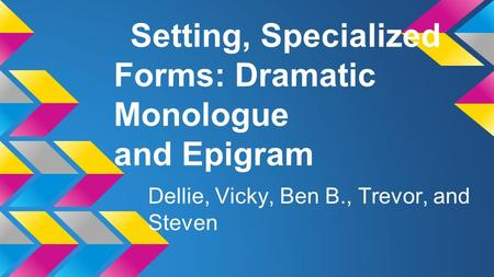 Setting, Specialized Forms: Dramatic Monologue and Epigram Dellie, Vicky, Ben B., Trevor, and Steven.