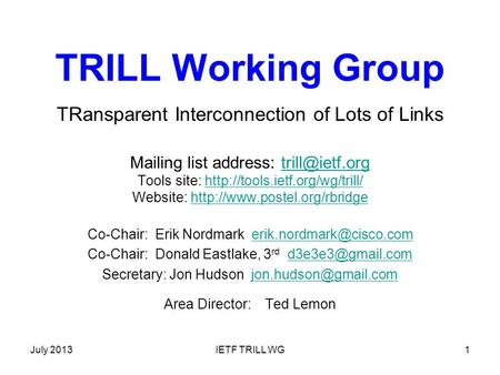 July 2013IETF TRILL WG1 TRILL Working Group TRansparent Interconnection of Lots of Links Mailing list address: Tools site: