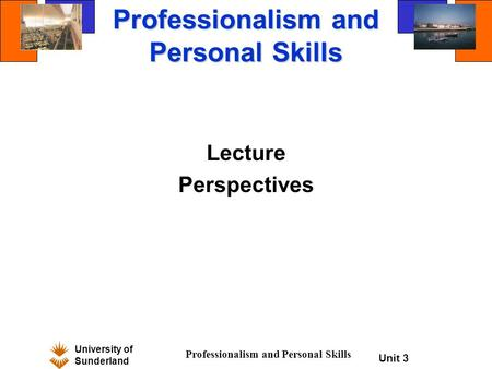 University of Sunderland Professionalism and Personal Skills Unit 3 Professionalism and Personal Skills Lecture Perspectives.