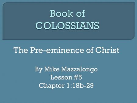 The Pre-eminence of Christ By Mike Mazzalongo Lesson #5 Chapter 1:18b-29.