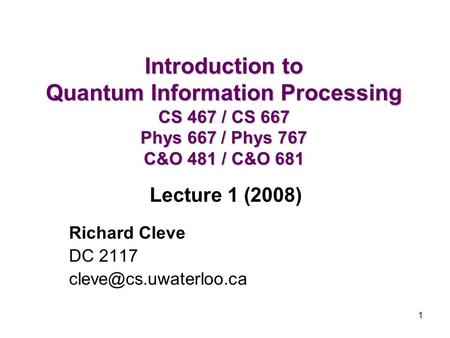 1 Introduction to Quantum Information Processing CS 467 / CS 667 Phys 667 / Phys 767 C&O 481 / C&O 681 Richard Cleve DC 2117 Lecture.