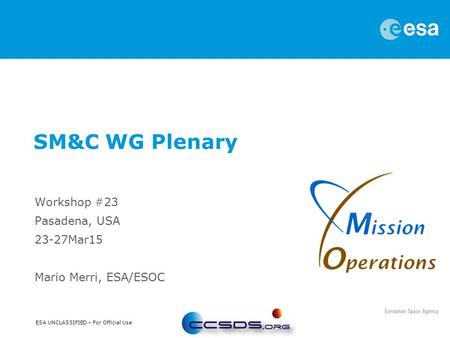 ESA UNCLASSIFIED – For Official Use Workshop #23 Pasadena, USA 23-27Mar15 Mario Merri, ESA/ESOC SM&C WG Plenary.