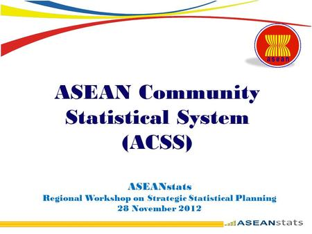 ASEAN Community Statistical System (ACSS) ASEANstats Regional Workshop on Strategic Statistical Planning 28 November 2012.