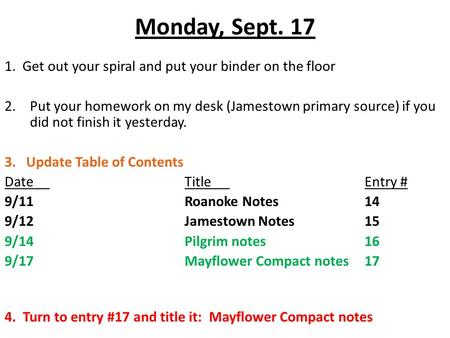 Monday, Sept. 17 1. Get out your spiral and put your binder on the floor 2.Put your homework on my desk (Jamestown primary source) if you did not finish.