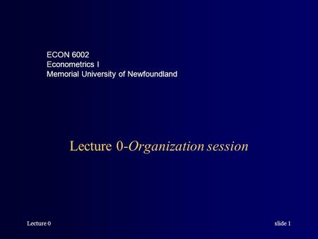 Lecture 0slide 1 Lecture 0-Organization session ECON 6002 Econometrics I Memorial University of Newfoundland.