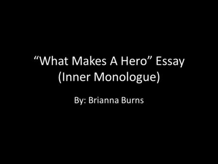"""What Makes A Hero"" Essay (Inner Monologue) By: Brianna Burns."
