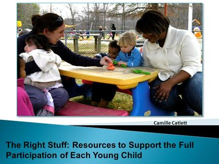 The Right Stuff: Resources to Support the Full Participation of Each Young Child Camille Catlett.