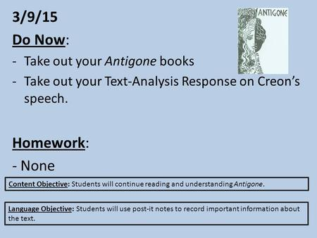 3/9/15 Do Now: -Take out your Antigone books -Take out your Text-Analysis Response on Creon's speech. Homework: - None Content Objective: Students will.