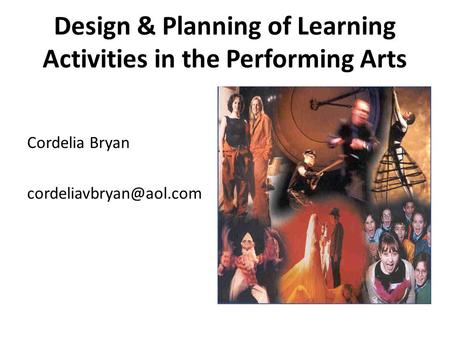 Design & Planning of Learning Activities in the Performing Arts Cordelia Bryan