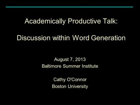 Academically Productive Talk: Discussion within Word Generation August 7, 2013 Baltimore Summer Institute Cathy O'Connor Boston University.