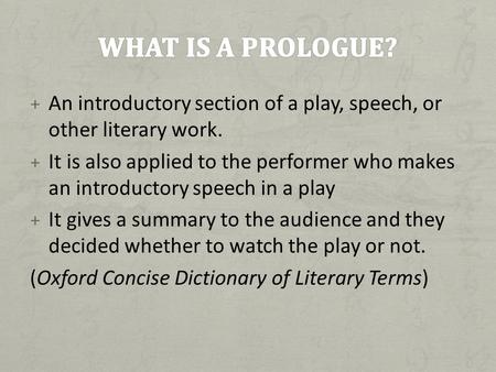What is a prologue? An introductory section of a play, speech, or other literary work. It is also applied to the performer who makes an introductory speech.