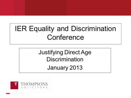 IER Equality and Discrimination Conference Justifying Direct Age Discrimination January 2013.