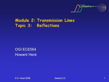© H. Heck 2008Section 2.31 Module 2:Transmission Lines Topic 3: Reflections OGI ECE564 Howard Heck.