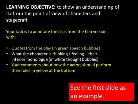 LEARNING OBJECTIVE: to show an understanding of II.i from the point of view of characters and stagecraft Your task is to annotate the clips from the film.