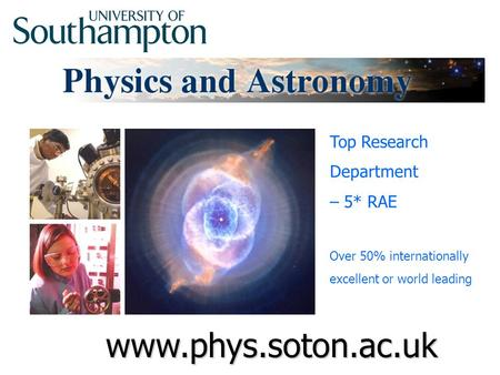 Www.phys.soton.ac.uk Top Research Department – 5* RAE Over 50% internationally excellent or world leading.